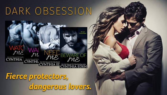 Dark Obsession. Fierce protectors, dangerous lovers. Watch Me, Want Me, Need Me, Beware of Me